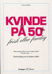 Irma Lauridsen (f. 1948): Kvinde på 50+ : frisk eller færdig : samtalebog om kvinders alder